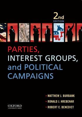 Parties, Interest Groups, and Political Campaigns By Burbank, Matthew J./ Hrebenar, Ronald J./ Benedict, Robert C.